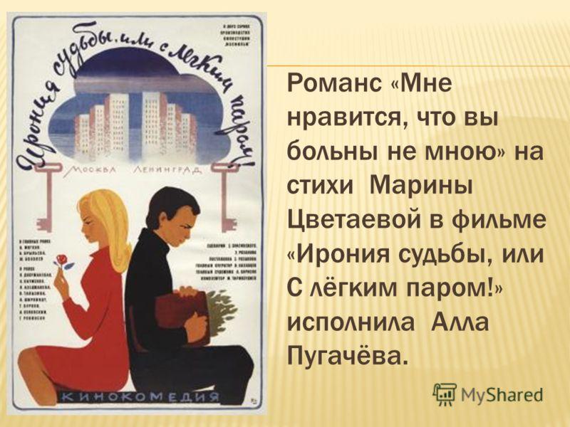 Романс «Мне нравится, что вы больны не мною» на стихи Марины Цветаевой в фильме «Ирония судьбы, или С лёгким паром!» исполнила Алла Пугачёва.