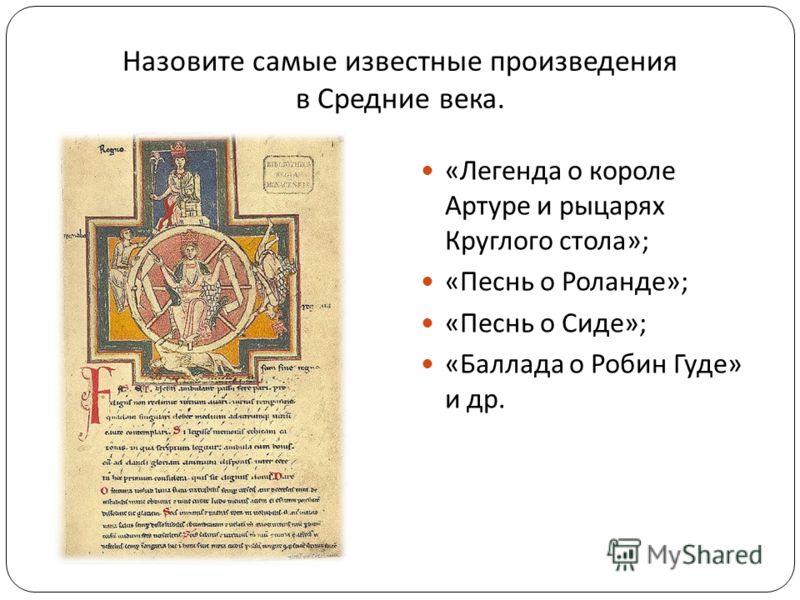 Назовите самые известные произведения в Средние века. « Легенда о короле Артуре и рыцарях Круглого стола »; « Песнь о Роланде »; « Песнь о Сиде »; « Баллада о Робин Гуде » и др.