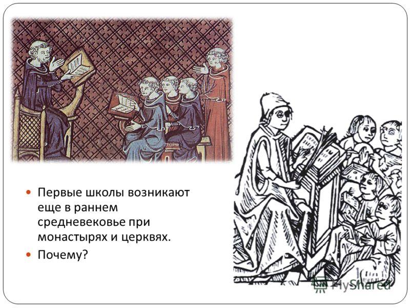 Первые школы возникают еще в раннем средневековье при монастырях и церквях. Почему ?