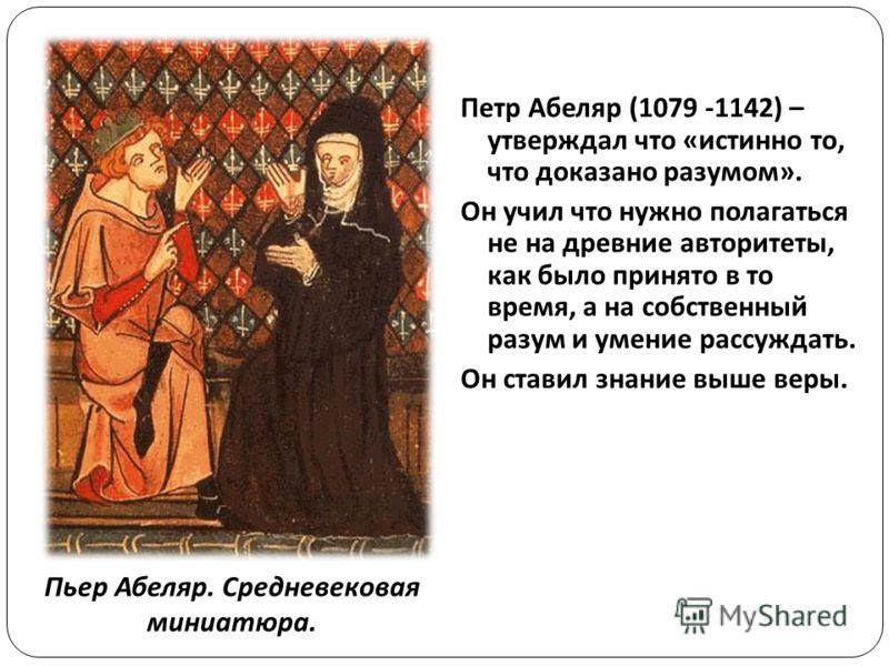 Петр Абеляр (1079 -1142) – утверждал что «истинно то, что доказано разумом». Он учил что нужно полагаться не на древние авторитеты, как было принято в то время, а на собственный разум и умение рассуждать. Он ставил знание выше веры. Пьер Абеляр. Сред