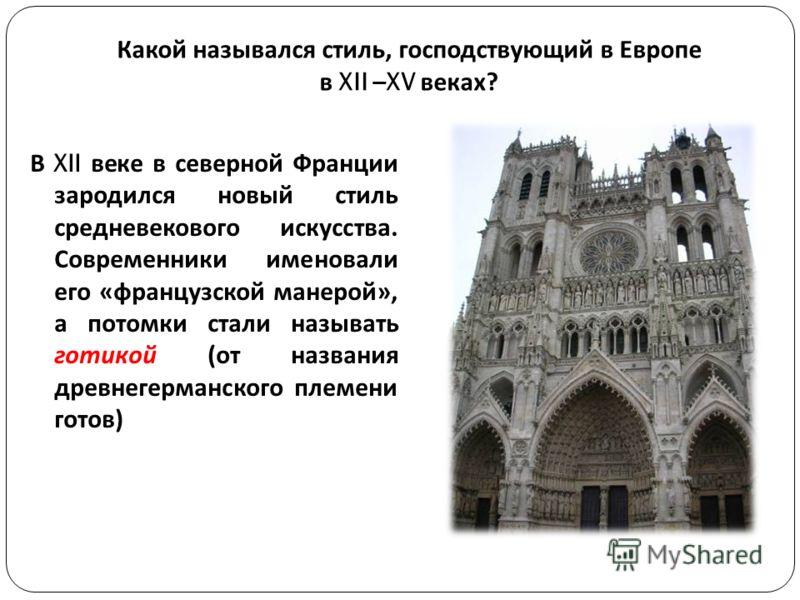 Какой назывался стиль, господствующий в Европе в XII –XV веках ? В XII веке в северной Франции зародился новый стиль средневекового искусства. Современники именовали его « французской манерой », а потомки стали называть готикой ( от названия древнеге