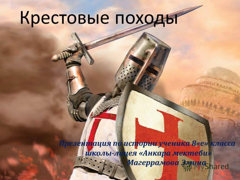 Крестовые походы Презентация по истории ученика 8«е» класса школы-лицея «Анкара мектеби» Магеррамова Эмина