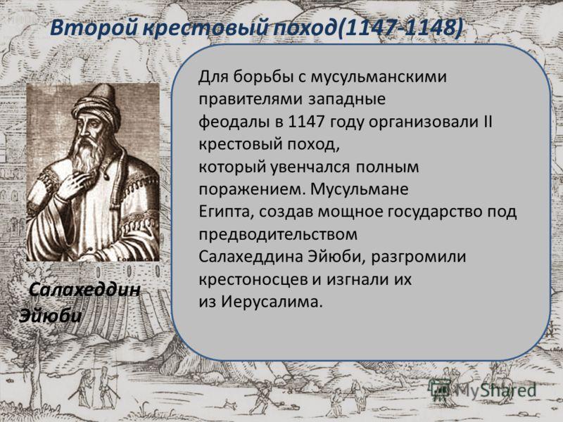Второй крестовый поход(1147-1148) Салахеддин Эйюби Для борьбы с мусульманскими правителями западные феодалы в 1147 году организовали II крестовый поход, который увенчался полным поражением. Мусульмане Египта, создав мощное государство под предводител