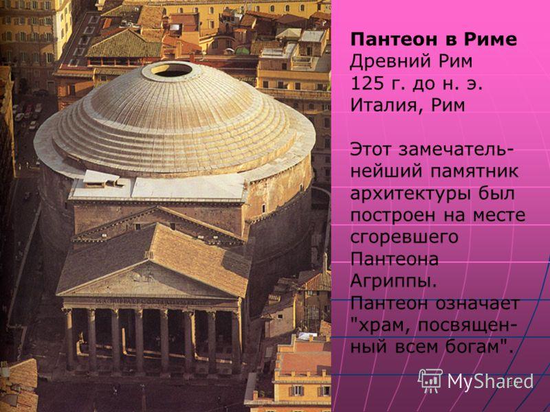 10 Пантеон в Риме Древний Рим 125 г. до н. э. Италия, Рим Этот замечатель- нейший памятник архитектуры был построен на месте сгоревшего Пантеона Агриппы. Пантеон означает храм, посвящен- ный всем богам.