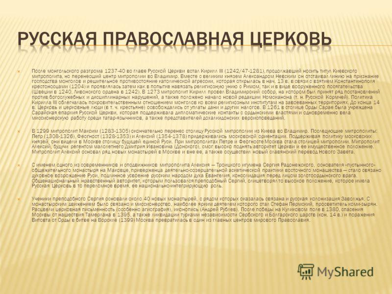 После монгольского разгрома 1237-40 во главе Русской Церкви встал Кирилл III (1242/47-1281), продолжавший носить титул Киевского митрополита, но перенесший центр митрополии во Владимир. Вместе с великим князем Александром Невским он отстаивал линию н