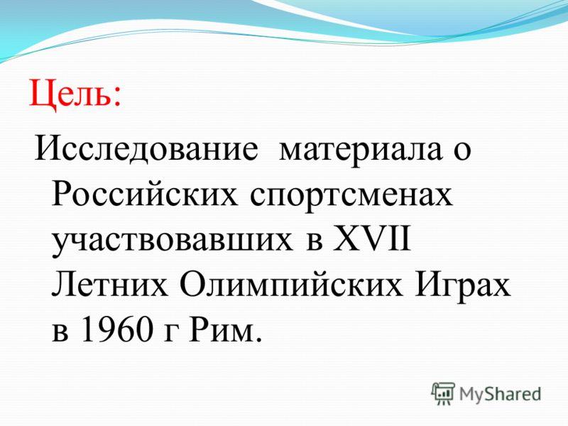 Цель: Исследование материала о Российских спортсменах участвовавших в XVII Летних Олимпийских Играх в 1960 г Рим.