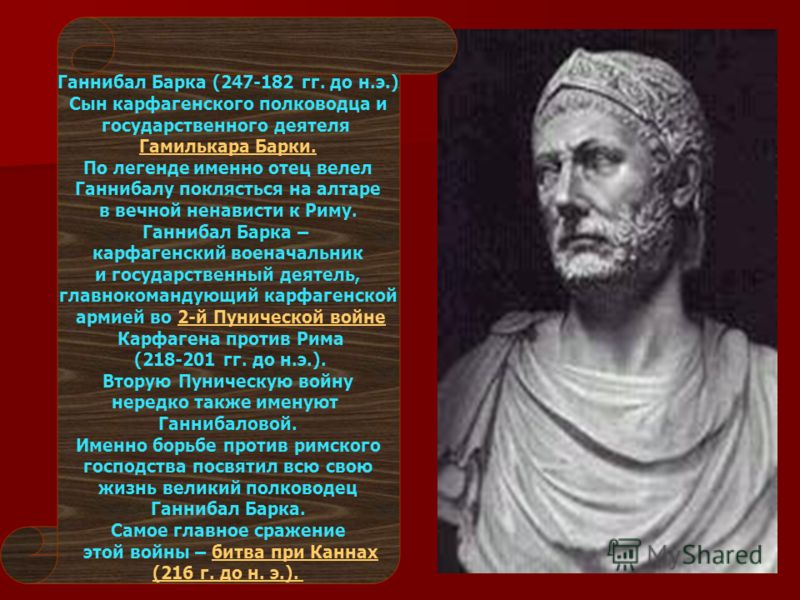 Ганнибал Барка (247-182 гг. до н.э.) Сын карфагенского полководца и государственного деятеля Гамилькара Барки. По легенде именно отец велел Ганнибалу поклясться на алтаре в вечной ненависти к Риму. Ганнибал Барка – карфагенский военачальник и государ