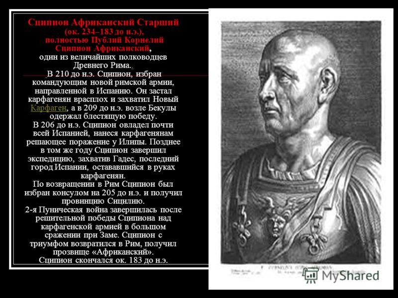 Сципион Африканский Старший (ок. 234–183 до н.э.), полностью Публий Корнелий Сципион Африканский, один из величайших полководцев Древнего Рима.. В 210 до н.э. Сципион, избран командующим новой римской армии, направленной в Испанию. Он застал карфаген