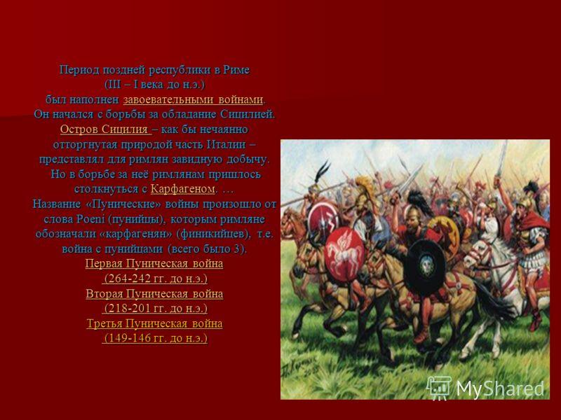 Период поздней республики в Риме (III – I века до н.э.) был наполнен завоевательными войнами. Он начался с борьбы за обладание Сицилией. Остров Сицилия – как бы нечаянно отторгнутая природой часть Италии – представлял для римлян завидную добычу. Но в