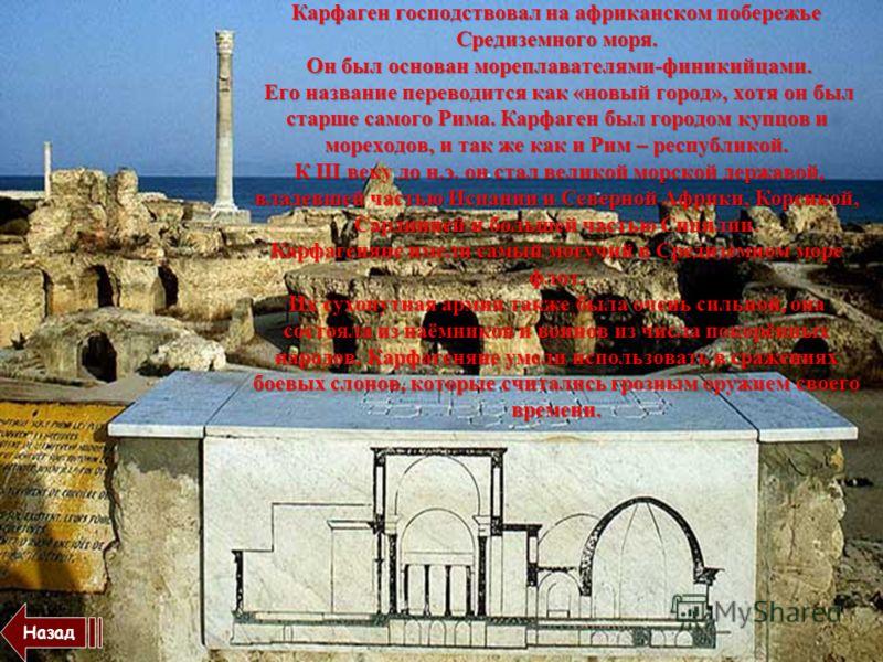 Карфаген господствовал на африканском побережье Средиземного моря. Он был основан мореплавателями-финикийцами. Его название переводится как «новый город», хотя он был старше самого Рима. Карфаген был городом купцов и мореходов, и так же как и Рим – р