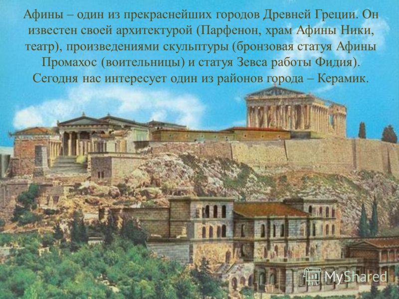 Афины – один из прекраснейших городов Древней Греции. Он известен своей архитектурой (Парфенон, храм Афины Ники, театр), произведениями скульптуры (бронзовая статуя Афины Промахос (воительницы) и статуя Зевса работы Фидия). Сегодня нас интересует оди