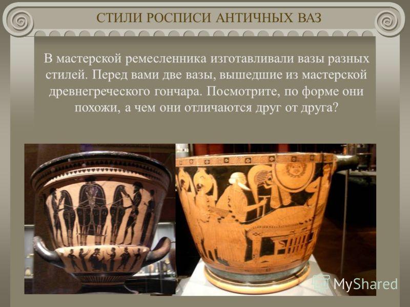 В мастерской ремесленника изготавливали вазы разных стилей. Перед вами две вазы, вышедшие из мастерской древнегреческого гончара. Посмотрите, по форме они похожи, а чем они отличаются друг от друга? СТИЛИ РОСПИСИ АНТИЧНЫХ ВАЗ