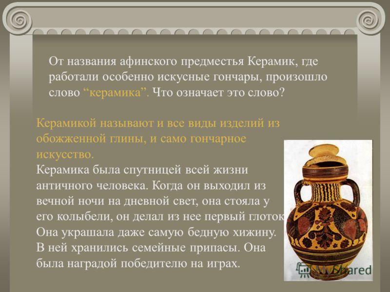 От названия афинского предместья Керамик, где работали особенно искусные гончары, произошло слово керамика. Что означает это слово? Керамикой называют и все виды изделий из обожженной глины, и само гончарное искусство. Керамика была спутницей всей жи