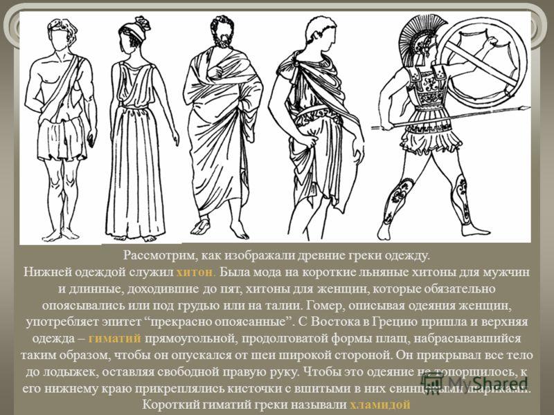 Рассмотрим, как изображали древние греки одежду. Нижней одеждой служил хитон. Была мода на короткие льняные хитоны для мужчин и длинные, доходившие до пят, хитоны для женщин, которые обязательно опоясывались или под грудью или на талии. Гомер, описыв