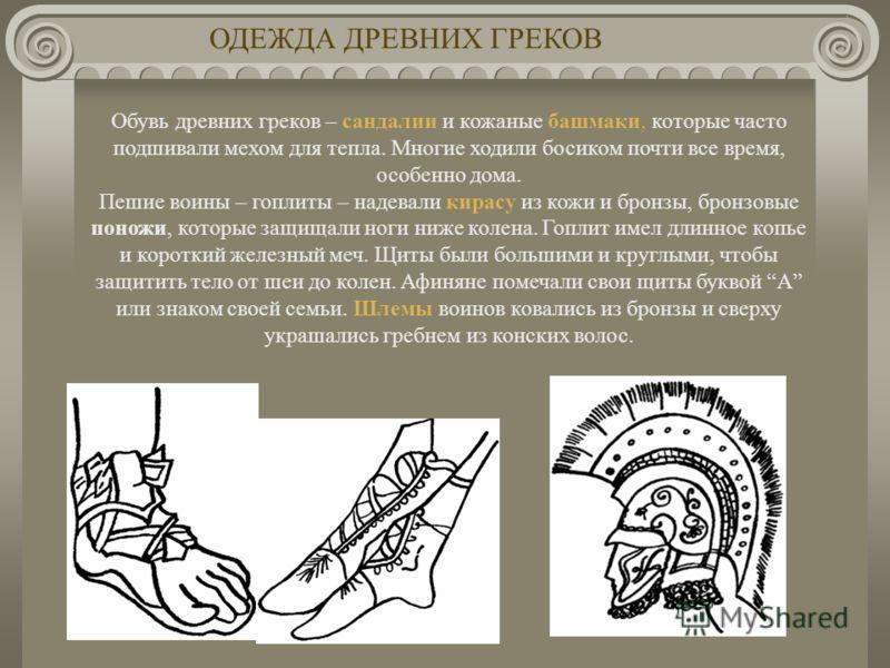 Обувь древних греков – сандалии и кожаные башмаки, которые часто подшивали мехом для тепла. Многие ходили босиком почти все время, особенно дома. Пешие воины – гоплиты – надевали кирасу из кожи и бронзы, бронзовые поножи, которые защищали ноги ниже к