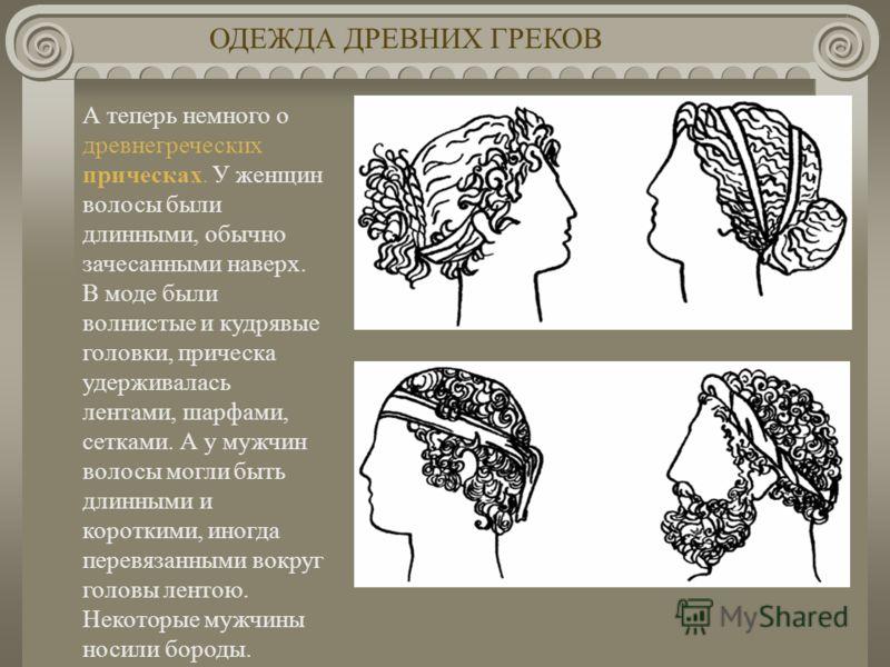 А теперь немного о древнегреческих прическах. У женщин волосы были длинными, обычно зачесанными наверх. В моде были волнистые и кудрявые головки, прическа удерживалась лентами, шарфами, сетками. А у мужчин волосы могли быть длинными и короткими, иног