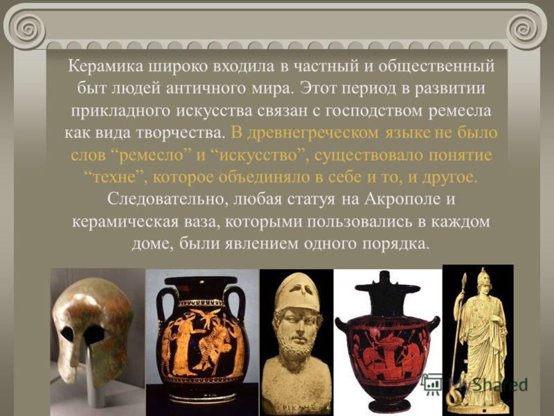 Керамика широко входила в частный и общественный быт людей античного мира. Этот период в развитии прикладного искусства связан с господством ремесла как вида творчества. В древнегреческом языке не было слов ремесло и искусство, существовало понятие т