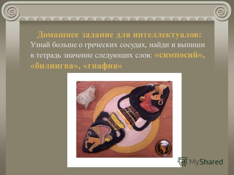Домашнее задание для интеллектуалов: Узнай больше о греческих сосудах, найди и выпиши в тетрадь значение следующих слов: «симпосий», «билингва», «гнафия»