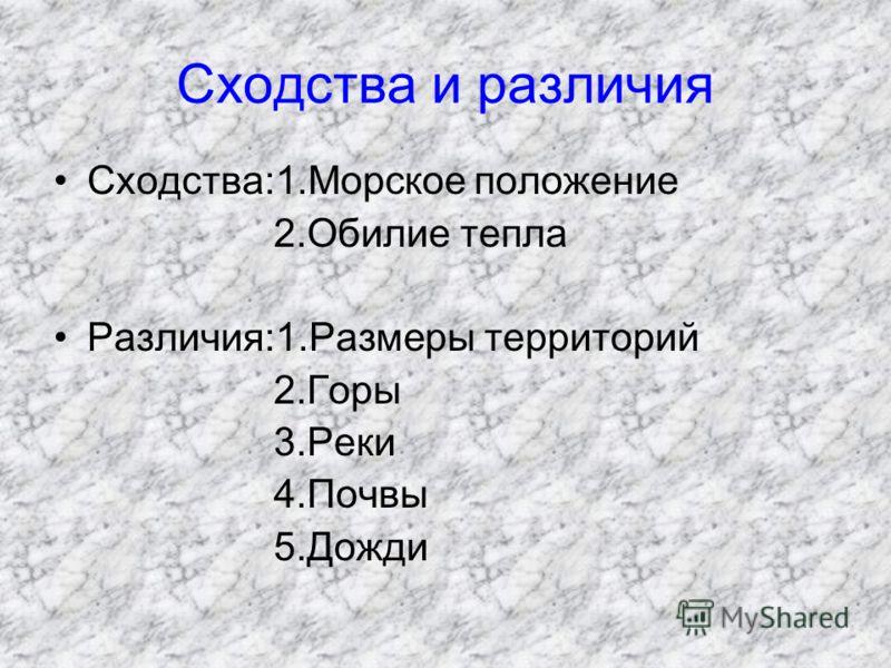 Сходства и различия Сходства:1.Морское положение 2.Обилие тепла Различия:1.Размеры территорий 2.Горы 3.Реки 4.Почвы 5.Дожди