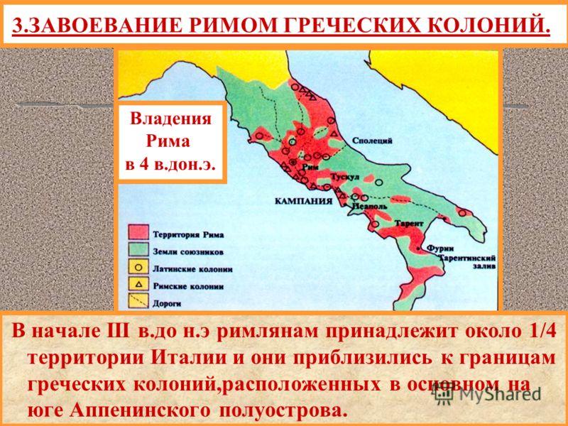 В начале III в.до н.э римлянам принадлежит около 1/4 территории Италии и они приблизились к границам греческих колоний,расположенных в основном на юге Аппенинского полуострова. 3.ЗАВОЕВАНИЕ РИМОМ ГРЕЧЕСКИХ КОЛОНИЙ. Владения Рима в 4 в.дон.э.
