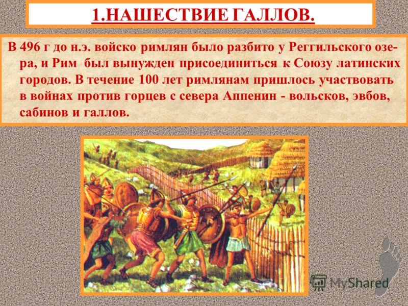 1.НАШЕСТВИЕ ГАЛЛОВ. В 496 г до н.э. войско римлян было разбито у Реггильского озе- ра, и Рим был вынужден присоединиться к Союзу латинских городов. В течение 100 лет римлянам пришлось участвовать в войнах против горцев с севера Аппенин - вольсков, эв
