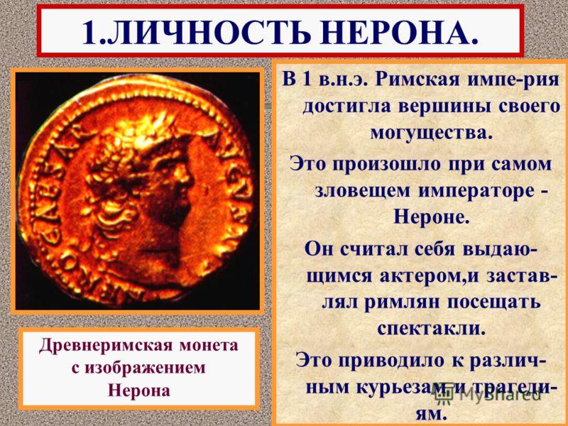 В 1 в.н.э. Римская импе-рия достигла вершины своего могущества. Это произошло при самом зловещем императоре - Нероне. Он считал себя выдаю- щимся актером,и застав- лял римлян посещать спектакли. Это приводило к различ- ным курьезам и трагеди- ям. 1.Л