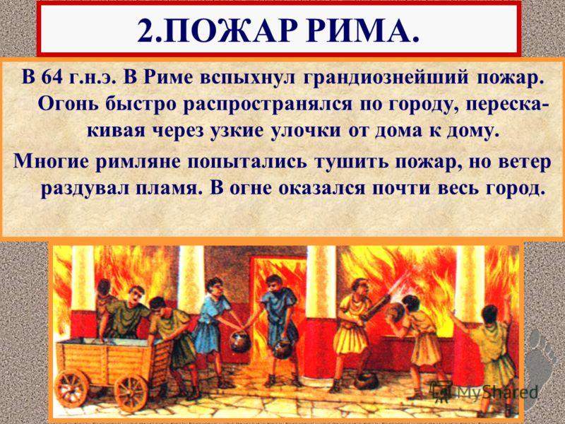 В 64 г.н.э. В Риме вспыхнул грандиознейший пожар. Огонь быстро распространялся по городу, переска- кивая через узкие улочки от дома к дому. Многие римляне попытались тушить пожар, но ветер раздувал пламя. В огне оказался почти весь город. 2.ПОЖАР РИМ