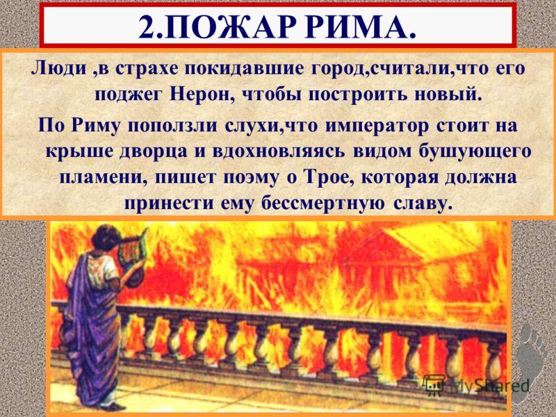 Люди,в страхе покидавшие город,считали,что его поджег Нерон, чтобы построить новый. По Риму поползли слухи,что император стоит на крыше дворца и вдохновляясь видом бушующего пламени, пишет поэму о Трое, которая должна принести ему бессмертную славу.