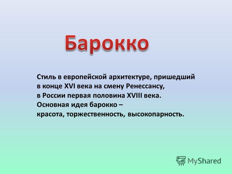 Стиль в европейской архитектуре, пришедший в конце XVI века на смену Ренессансу, в России первая половина XVIII века. Основная идея барокко – красота, торжественность, высокопарность.