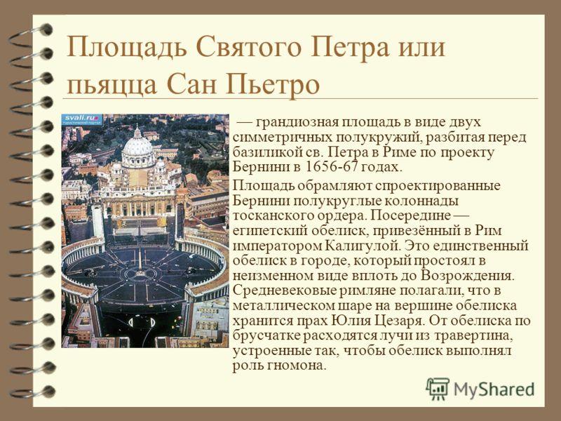 Площадь Святого Петра или пьяцца Сан Пьетро 4 грандиозная площадь в виде двух симметричных полукружий, разбитая перед базиликой св. Петра в Риме по проекту Бернини в 1656-67 годах. 4 Площадь обрамляют спроектированные Бернини полукруглые колоннады то