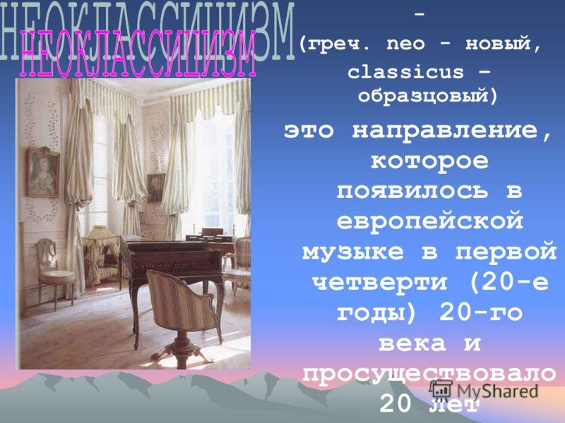 - (греч. neo - новый, classicus – образцовый) это направление, которое появилось в европейской музыке в первой четверти (20-е годы) 20-го века и просуществовало 20 лет
