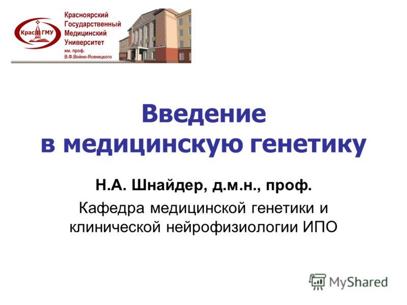 Введение в медицинскую генетику Н.А. Шнайдер, д.м.н., проф. Кафедра медицинской генетики и клинической нейрофизиологии ИПО
