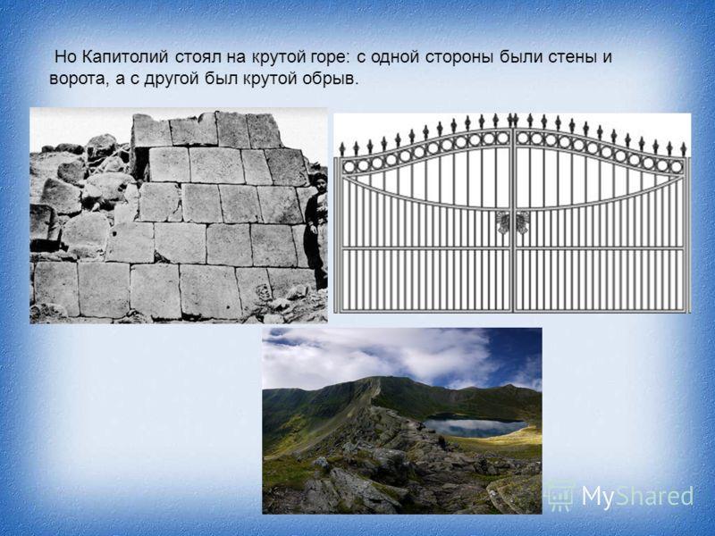 Но Капитолий стоял на крутой горе: с одной стороны были стены и ворота, а с другой был крутой обрыв.