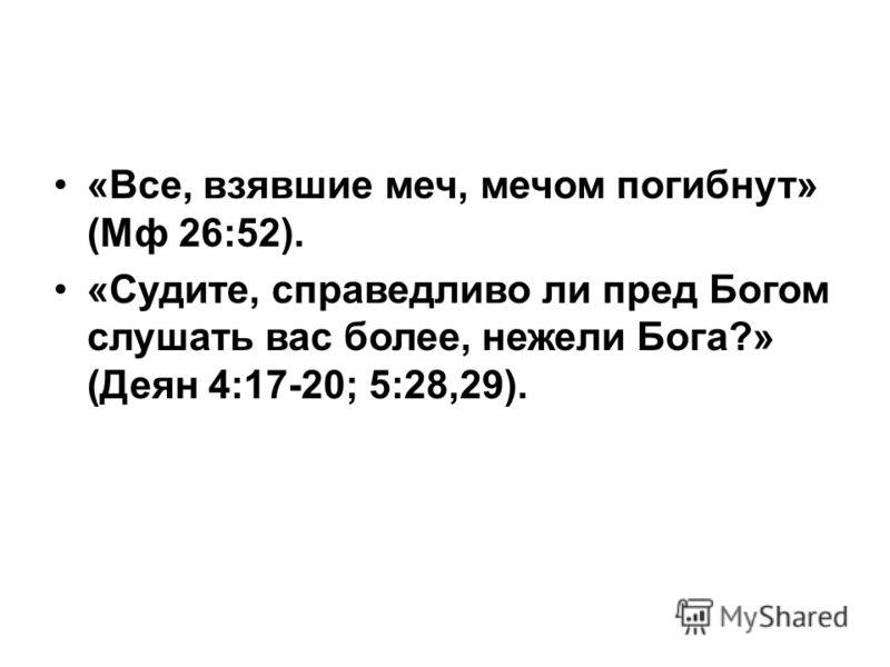 «Все, взявшие меч, мечом погибнут» (Мф 26:52). «Судите, справедливо ли пред Богом слушать вас более, нежели Бога?» (Деян 4:17-20; 5:28,29).