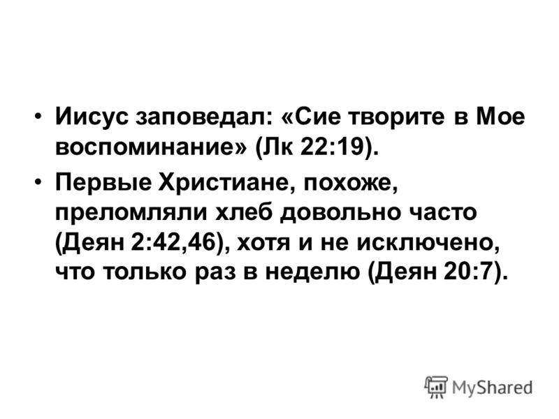 Иисус заповедал: «Сие творите в Мое воспоминание» (Лк 22:19). Первые Христиане, похоже, преломляли хлеб довольно часто (Деян 2:42,46), хотя и не исключено, что только раз в неделю (Деян 20:7).