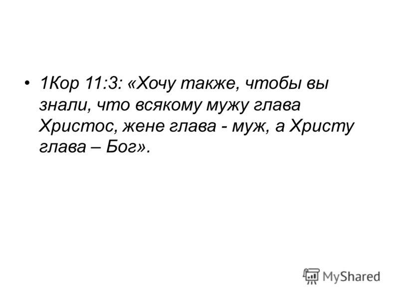 1Кор 11:3: «Хочу также, чтобы вы знали, что всякому мужу глава Христос, жене глава - муж, а Христу глава – Бог».