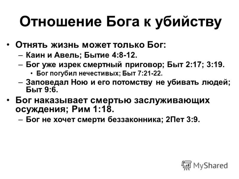 Отношение Бога к убийству Отнять жизнь может только Бог: –Каин и Авель; Бытие 4:8-12. –Бог уже изрек смертный приговор; Быт 2:17; 3:19. Бог погубил нечестивых; Быт 7:21-22. –Заповедал Ною и его потомству не убивать людей; Быт 9:6. Бог наказывает смер