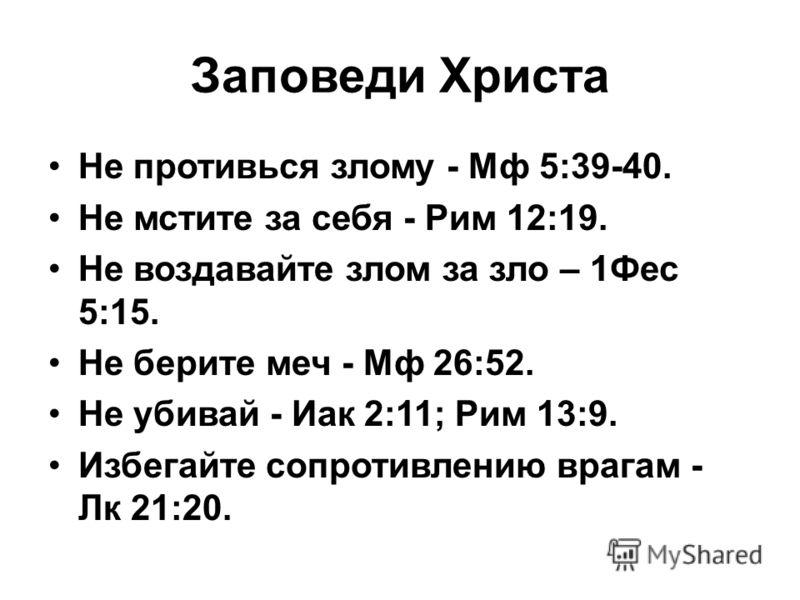 Заповеди Христа Не противься злому - Мф 5:39-40. Не мстите за себя - Рим 12:19. Не воздавайте злом за зло – 1Фес 5:15. Не берите меч - Мф 26:52. Не убивай - Иак 2:11; Рим 13:9. Избегайте сопротивлению врагам - Лк 21:20.