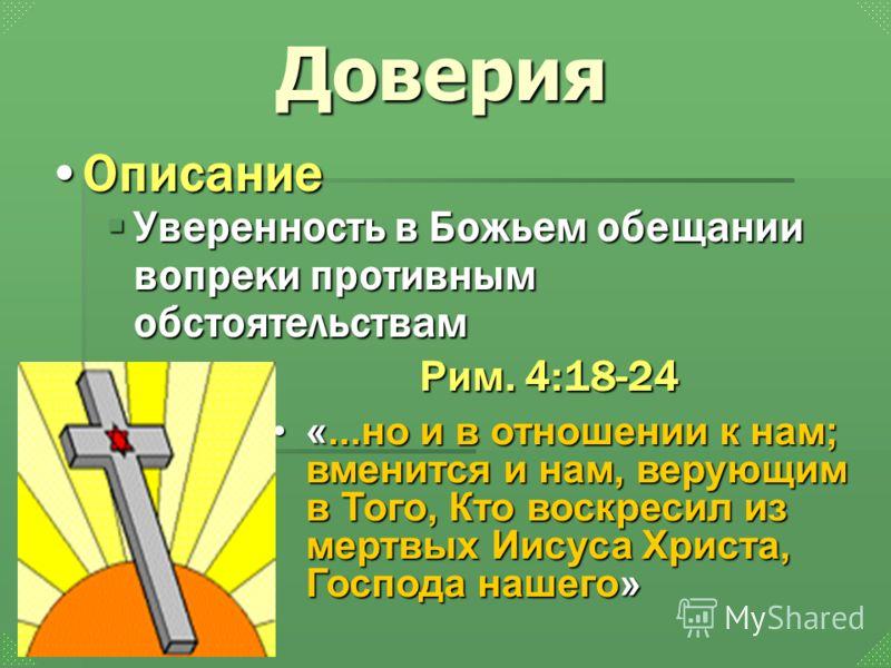 Уверенность в Божьем обещании вопреки противным обстоятельствам Уверенность в Божьем обещании вопреки противным обстоятельствам Доверия «...но и в отношении к нам; вменится и нам, верующим в Того, Кто воскресил из мертвых Иисуса Христа, Господа нашег