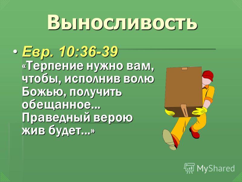 Выносливость Евр. 10:36-39 «Терпение нужно вам, чтобы, исполнив волю Божью, получить обещанное... Праведный верою жив будет...»Евр. 10:36-39 «Терпение нужно вам, чтобы, исполнив волю Божью, получить обещанное... Праведный верою жив будет...»