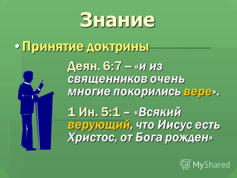 Деян. 6:7 -- «и из священников очень многие покорились вере». 1 Ин. 5:1 – «Всякий верующий, что Иисус есть Христос, от Бога рожден» Принятие доктриныПринятие доктрины Знание