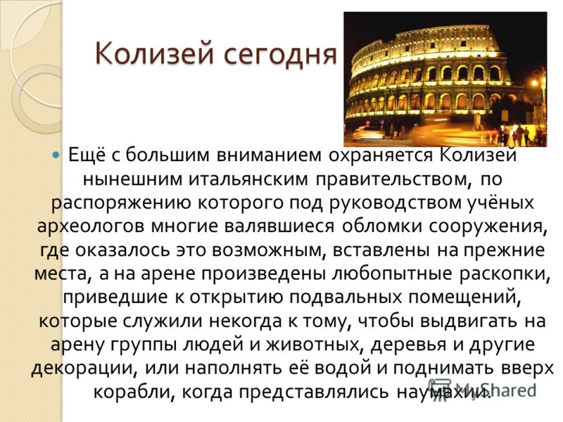 Колизей сегодня Ещё с большим вниманием охраняется Колизей нынешним итальянским правительством, по распоряжению которого под руководством учёных археологов многие валявшиеся обломки сооружения, где оказалось это возможным, вставлены на прежние места,