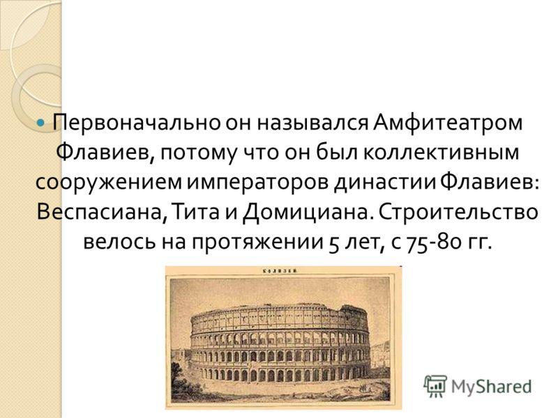 Первоначально он назывался Амфитеатром Флавиев, потому что он был коллективным сооружением императоров династии Флавиев : Веспасиана, Тита и Домициана. Строительство велось на протяжении 5 лет, с 75-80 гг.