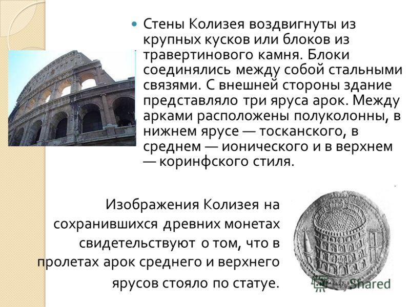 Стены Колизея воздвигнуты из крупных кусков или блоков из травертинового камня. Блоки соединялись между собой стальными связями. С внешней стороны здание представляло три яруса арок. Между арками расположены полуколонны, в нижнем ярусе тосканского, в