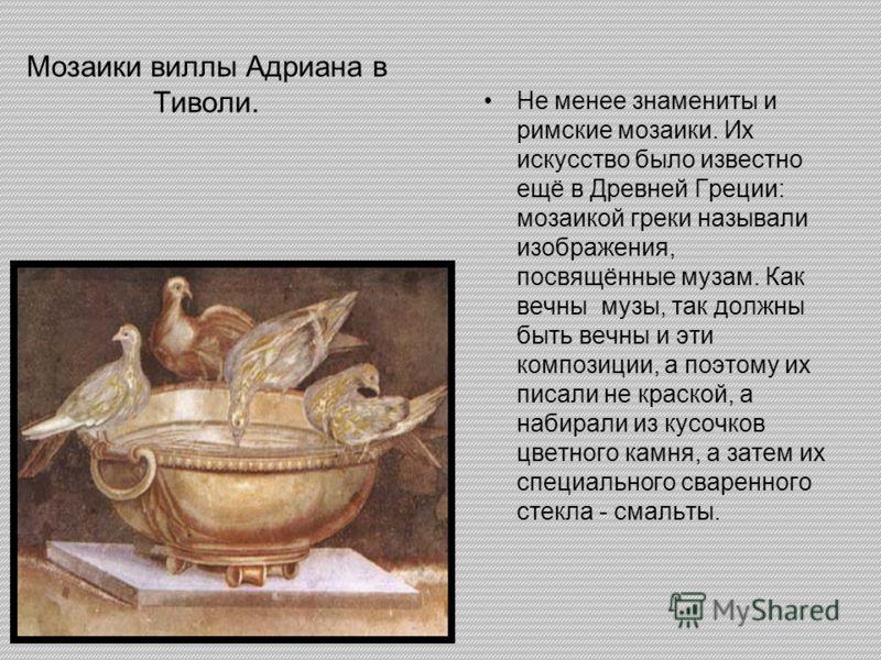 Мозаики виллы Адриана в Тиволи. Не менее знамениты и римские мозаики. Их искусство было известно ещё в Древней Греции: мозаикой греки называли изображения, посвящённые музам. Как вечны музы, так должны быть вечны и эти композиции, а поэтому их писали