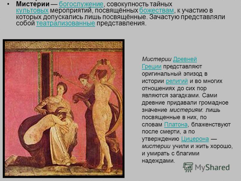 Мисте́рии богослужение, совокупность тайных культовых мероприятий, посвящённых божествам, к участию в которых допускались лишь посвящённые. Зачастую представляли собой театрализованные представления.богослужение культовыхбожествамтеатрализованные Мис