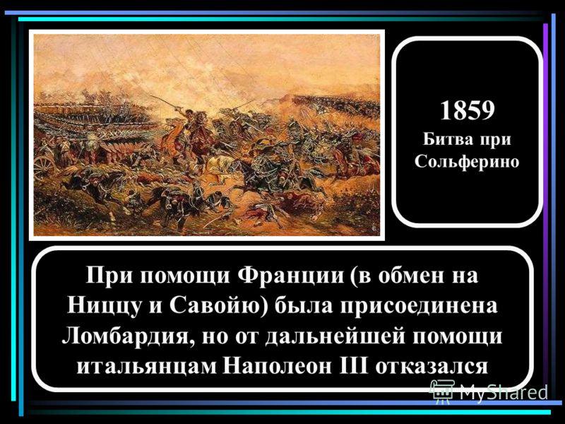 При помощи Франции (в обмен на Ниццу и Савойю) была присоединена Ломбардия, но от дальнейшей помощи итальянцам Наполеон III отказался 1859 Битва при Сольферино