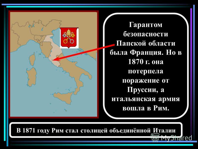 Гарантом безопасности Папской области была Франция. Но в 1870 г. она потерпела поражение от Пруссии, а итальянская армия вошла в Рим. В 1871 году Рим стал столицей объединённой Италии