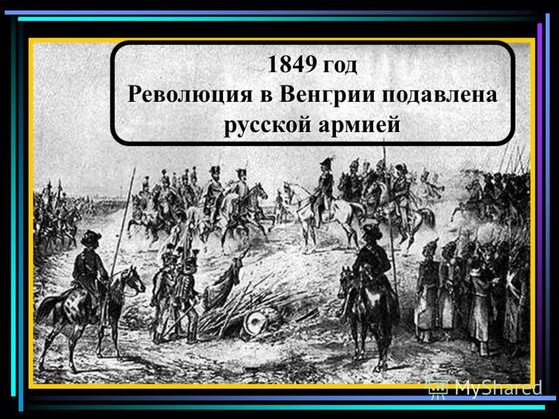 1849 год Революция в Венгрии подавлена русской армией