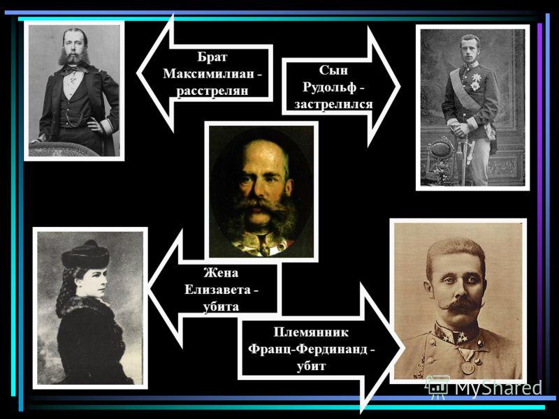 Брат Максимилиан - расстрелян Жена Елизавета - убита Сын Рудольф - застрелился Племянник Франц-Фердинанд - убит